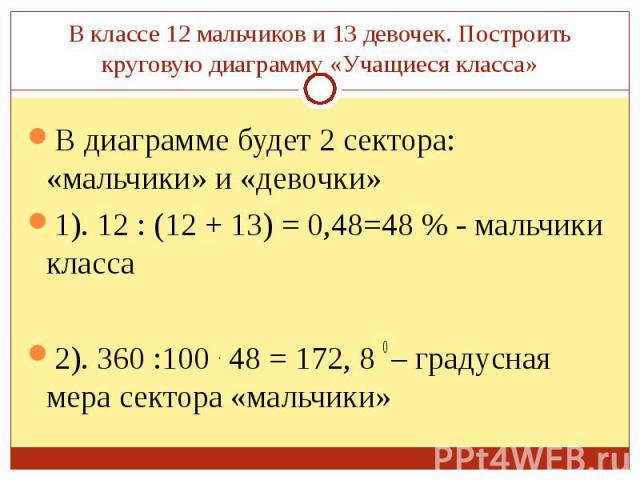 В диаграмме будет 2 сектора: «мальчики» и «девочки» В диаграмме будет 2 сектора: «мальчики» и «девочки» 1). 12 : (12 + 13) = 0,48=48 % - мальчики класса 2). 360 :100 . 48 = 172, 8 0 – градусная мера сектора «мальчики»