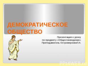 ДЕМОКРАТИЧЕСКОЕ ОБЩЕСТВО Презентация к уроку по предмету «Обществоведение» Препо
