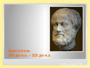 Аристотель384 до н.э. – 322 до н.э.