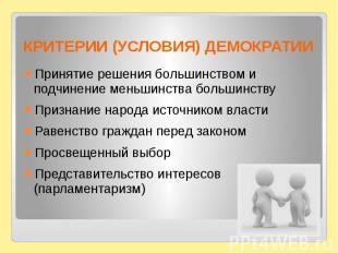 КРИТЕРИИ (УСЛОВИЯ) ДЕМОКРАТИИПринятие решения большинством и подчинение меньшинс