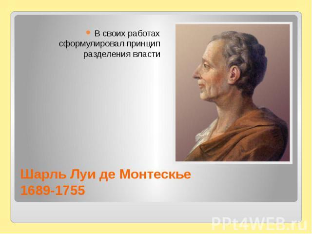 Шарль Луи де Монтескье1689-1755В своих работах сформулировал принцип разделения власти