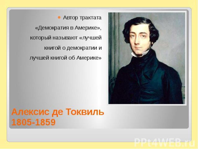 Алексис де Токвиль1805-1859Автор трактата«Демократия в Америке»,который называют «лучшейкнигой о демократии илучшей книгой об Америке»