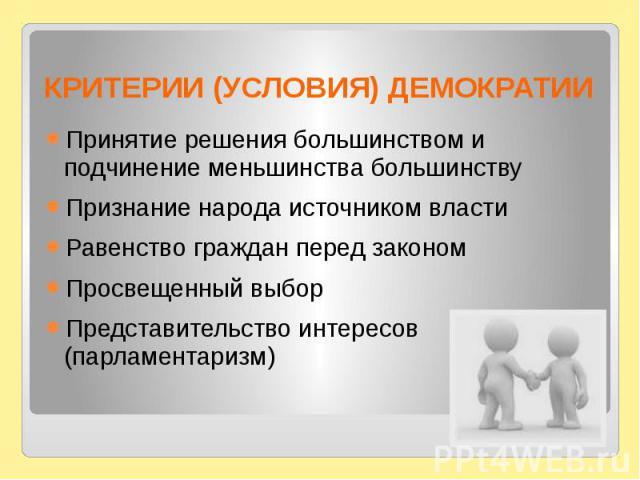 КРИТЕРИИ (УСЛОВИЯ) ДЕМОКРАТИИПринятие решения большинством и подчинение меньшинства большинствуПризнание народа источником властиРавенство граждан перед закономПросвещенный выборПредставительство интересов (парламентаризм)
