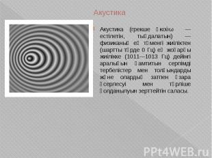Акустика Акустика (грекше ἀκούω — естілетін, тыңдалатын) — физиканың ең төменгі