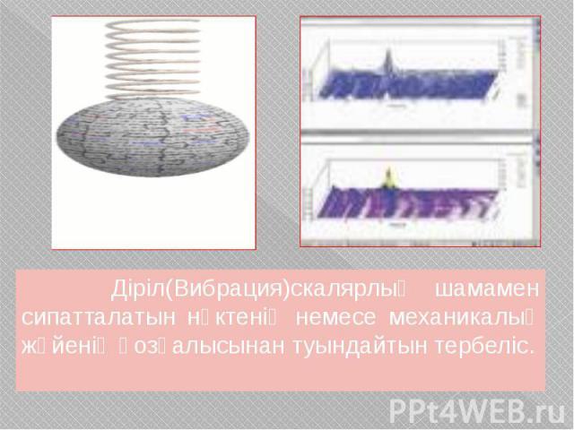 Діріл(Вибрация)скалярлық шамамен сипатталатын нүктенің немесе механикалық жүйенің қозғалысынан туындайтын тербеліс. Діріл(Вибрация)скалярлық шамамен сипатталатын нүктенің немесе механикалық жүйенің қозғалысынан туындайтын тербеліс.