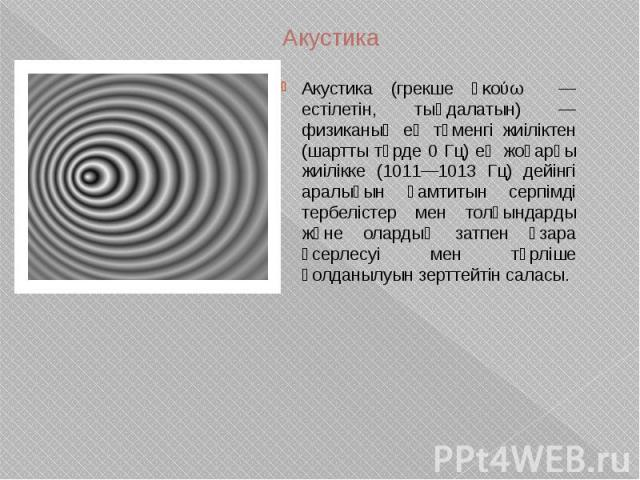 Акустика Акустика (грекше ἀκούω — естілетін, тыңдалатын) — физиканың ең төменгі жиіліктен (шартты түрде 0 Гц) ең жоғарғы жиілікке (1011—1013 Гц) дейінгі аралығын қамтитын серпімді тербелістер мен толқындарды және олардың затпен өзара әсерлесуі мен т…