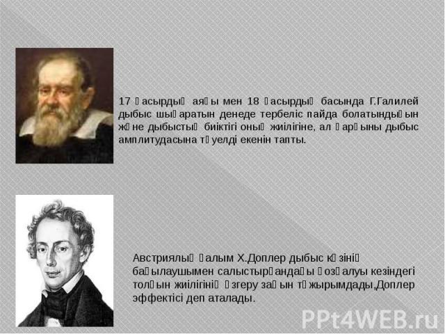 17 ғасырдың аяғы мен 18 ғасырдың басында Г.Галилей дыбыс шығаратын денеде тербеліс пайда болатындығын және дыбыстың биіктігі оның жиілігіне, ал қарқыны дыбыс амплитудасына тәуелді екенін тапты. 17 ғасырдың аяғы мен 18 ғасырдың басында Г.Галилей дыбы…