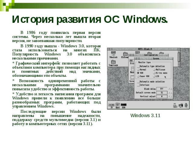 История развития ОС Windows. В 1986 году появилась первая версия системы. Через несколько лет вышла вторая версия, не завоевавшая популярности. В 1990 году вышла - Windows 3.0, которая стала использоваться на многих ПК. Популярность Windows 3.0 объя…