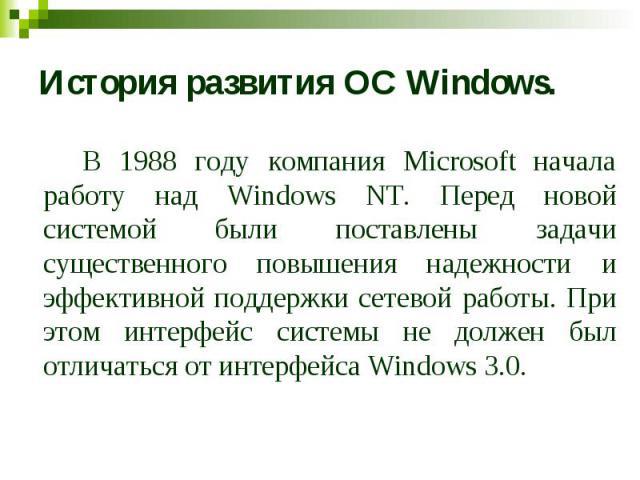 История развития ОС Windows. В 1988 году компания Microsoft начала работу над Windows NT. Перед новой системой были поставлены задачи существенного повышения надежности и эффективной поддержки сетевой работы. При этом интерфейс системы не должен был…