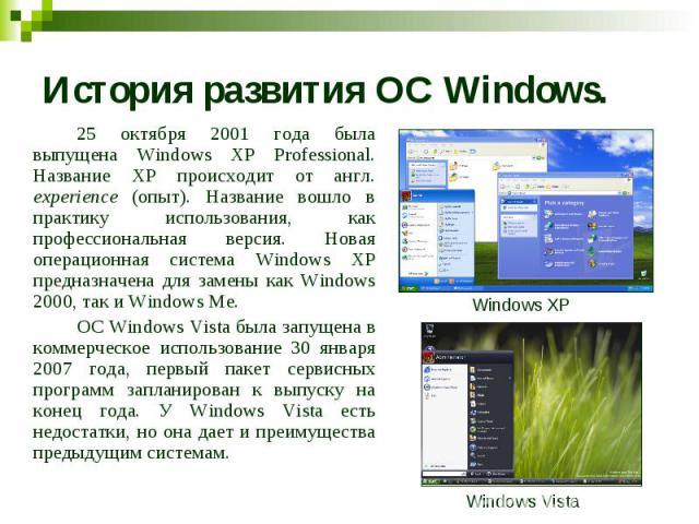 История развития ОС Windows. 25 октября 2001 года была выпущена Windows XP Professional. Название XP происходит от англ. experience (опыт). Название вошло в практику использования, как профессиональная версия. Новая операционная система Windows XP п…