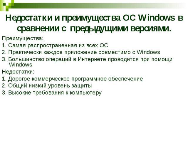 Недостатки и преимущества ОС Windows в сравнении с предыдущими версиями. Преимущества: 1. Самая распространенная из всех ОС 2. Практически каждое приложение совместимо с Windows 3. Большинство операций в Интернете проводится при помощи Windows Недос…