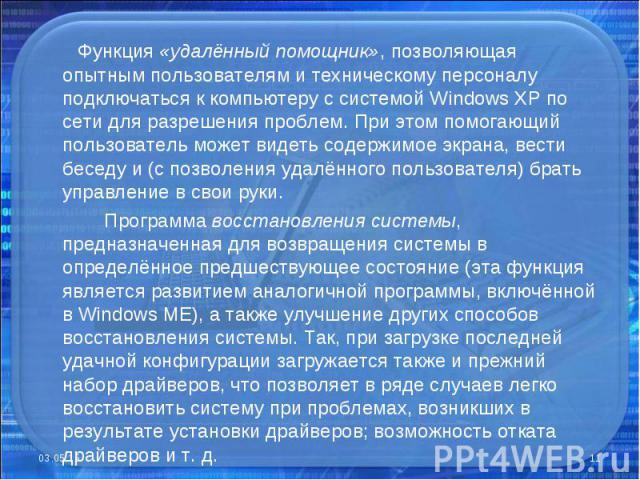Функция «удалённый помощник», позволяющая опытным пользователям и техническому персоналу подключаться к компьютеру с системой Windows XP по сети для разрешения проблем. При этом помогающий пользователь может видеть содержимое экрана, вести беседу и …