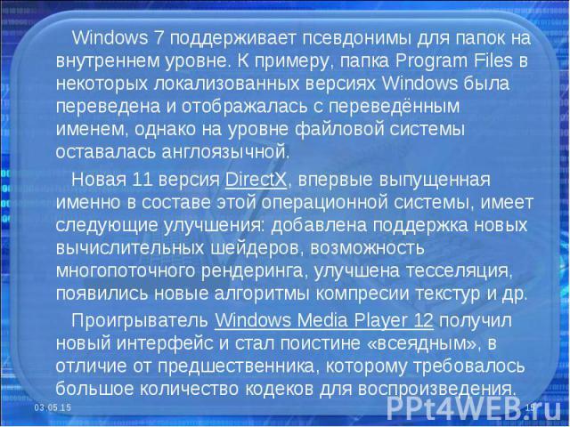 Windows 7 поддерживает псевдонимы для папок на внутреннем уровне. К примеру, папка Program Files в некоторых локализованных версиях Windows была переведена и отображалась с переведённым именем, однако на уровне файловой системы оставалась англоязычн…