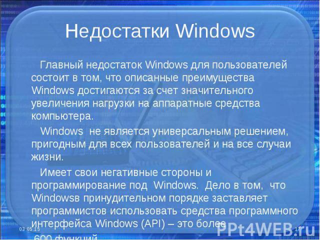 Главный недостаток Windows для пользователей состоит в том, что описанные преимущества Windows достигаются за счет значительного увеличения нагрузки на аппаратные средства компьютера. Главный недостаток Windows для пользователей состоит в том, что о…