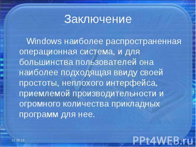 Windows наиболее распространенная операционная система, и для большинства пользователей она наиболее подходящая ввиду своей простоты, неплохого интерфейса, приемлемой производительности и огромного количества прикладных программ для нее. Windows наи…