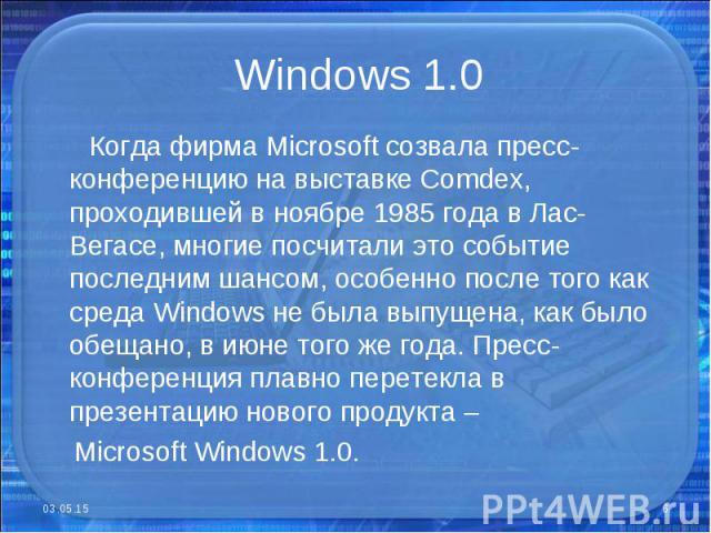 Когда фирма Microsoft созвала пресс-конференцию на выставке Comdex, проходившей в ноябре 1985 года в Лас-Вегасе, многие посчитали это событие последним шансом, особенно после того как среда Windows не была выпущена, как было обещано, в июне того же …