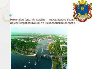 Никола ев (укр. Миколаїв) — город на юге Украины, административный центр Николае