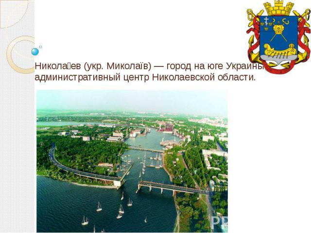 Никола ев (укр. Миколаїв) — город на юге Украины, административный центр Николаевской области.