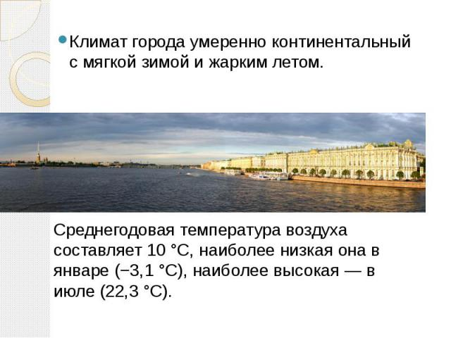 Климат города умеренно континентальный с мягкой зимой и жарким летом. Среднегодовая температура воздуха составляет 10 °C, наиболее низкая она в январе (−3,1 °C), наиболее высокая — в июле (22,3 °C).