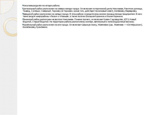 Николаев разделён на четыре района. Центральный район расположен на северо-западе города. Он включает исторический центр Николаева, Ракетное урочище, Темвод, Соляные, Северный, Терновку (в Терновке, кроме того, действует поселковый совет), Матвеевку…