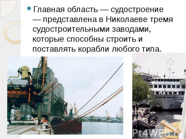 Главная область — судостроение — представлена в Николаеве тремя судостроительными заводами, которые способны строить и поставлять корабли любого типа.