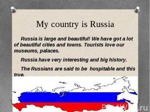 My country is Russia Russia is large and beautiful! We have got a lot of beautif