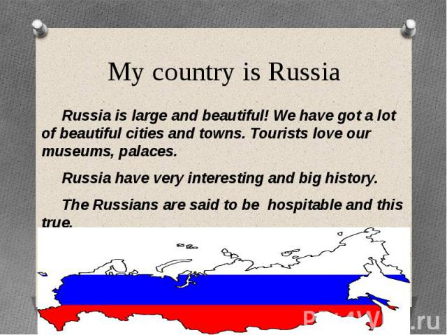 My country is Russia Russia is large and beautiful! We have got a lot of beautiful cities and towns. Tourists love our museums, palaces. Russia have very interesting and big history. The Russians are said to be hospitable and this true. You must vis…