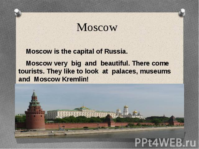 Moscow Moscow is the capital of Russia. Moscow very big and beautiful. There come tourists. They like to look at palaces, museums and Moscow Kremlin!