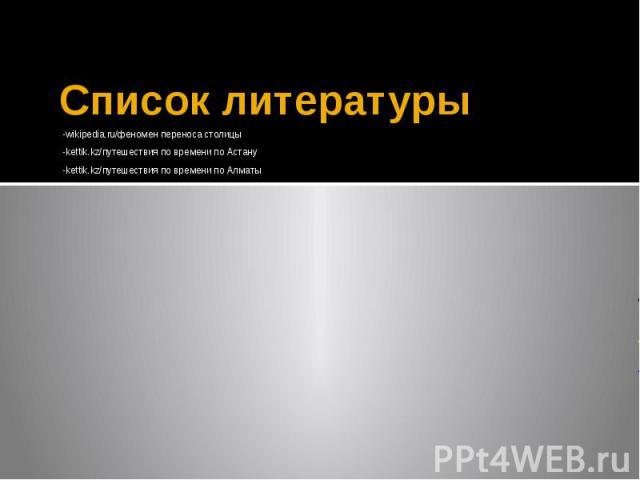 Список литературы -wikipedia.ru/феномен переноса столицы -kettik.kz/путешествия по времени по Астану -kettik.kz/путешествия по времени по Алматы
