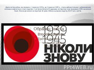 . Друга світова війна, яка тривала з 1 вересня 1939 р. до 2 вересня 1945 р., ста