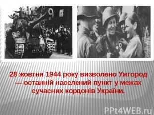 28 жовтня 1944 року визволено Ужгород — останній населений пункт у межах сучасни