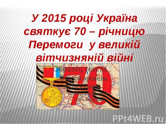 У 2015 році Україна святкує 70 – річницю Перемоги у великій вітчизняній війні