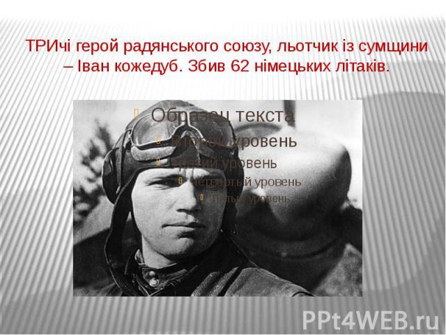 ТРИчі герой радянського союзу, льотчик із сумщини – Іван кожедуб. Збив 62 німецьких літаків.
