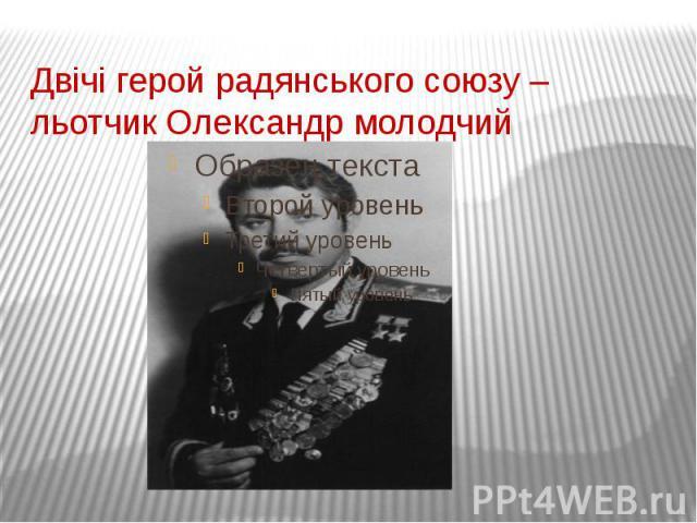 Двічі герой радянського союзу – льотчик Олександр молодчий