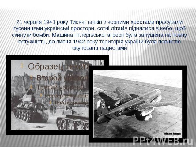 21 червня 1941 року Тисячі танків з чорними хрестами прасували гусеницями українські простори, сотні літаків піднялися в небо, щоб скинути бомби. Машина гітлерівської агресії була запущена на повну потужність, до липня 1942 року територія україни бу…