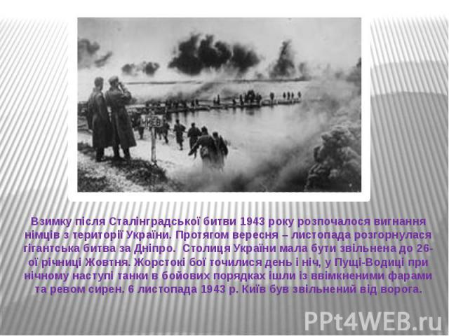 Взимку після Сталінградської битви 1943 року розпочалося вигнання німців з території України. Протягом вересня – листопада розгорнулася гігантська битва за Дніпро. Столиця України мала бути звільнена до 26-ої річниці Жовтня. Жорстокі бої точилися де…