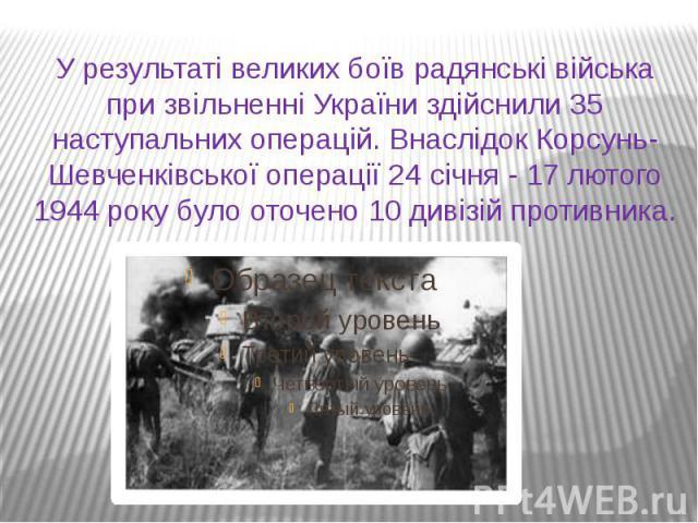 У результаті великих боїв радянські війська при звільненні України здійснили 35 наступальних операцій. Внаслідок Корсунь- Шевченківської операції 24 січня - 17 лютого 1944 року було оточено 10 дивізій противника.