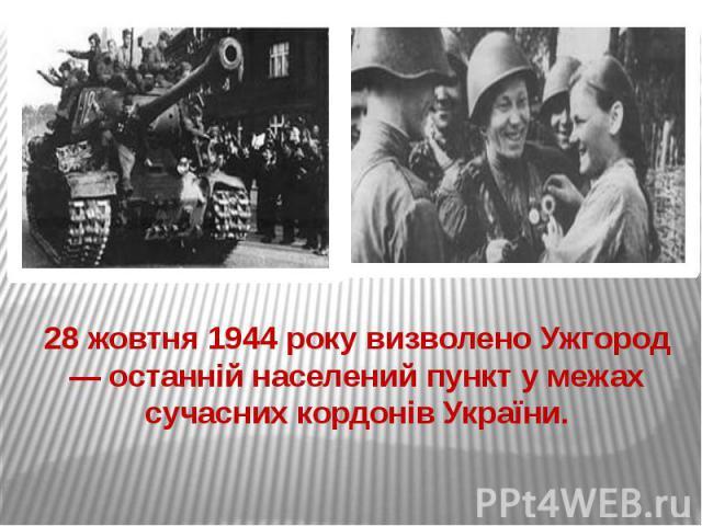 28 жовтня 1944 року визволено Ужгород — останній населений пункт у межах сучасних кордонів України.