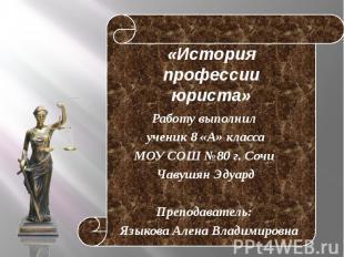 «История профессии юриста» Работу выполнил ученик 8 «А» класса МОУ СОШ №80 г. Со