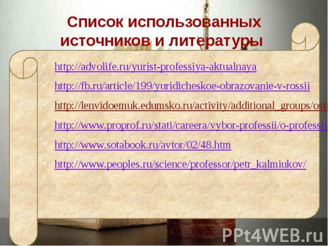 Список использованных источников и литературы http://advolife.ru/yurist-professiya-aktualnaya http://fb.ru/article/199/yuridicheskoe-obrazovanie-v-rossii http://lenvidoemuk.edumsko.ru/activity/additional_groups/osnovy_pravovedeniya1/events/professiy…