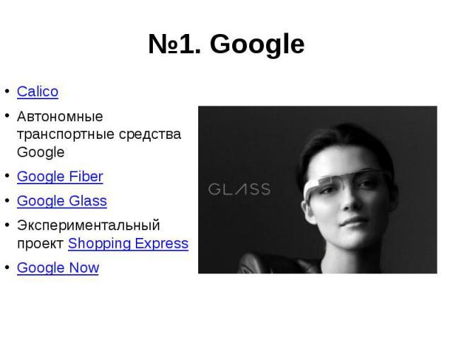№1. Google Calico Автономные транспортные средства Google Google Fiber Google Glass Экспериментальный проект Shopping Express Google Now