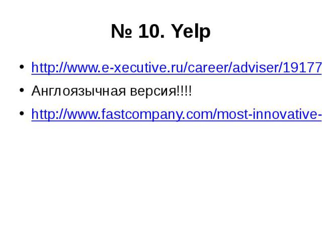 № 10. Yelp http://www.e-xecutive.ru/career/adviser/1917778/?utm_source=newsletter_exe&utm_term=&utm_medium=overview&utm_content=20140506&utm_campaign=daily_stat Англоязычная версия!!!! http://www.fastcompany.com/most-innovative-compa…
