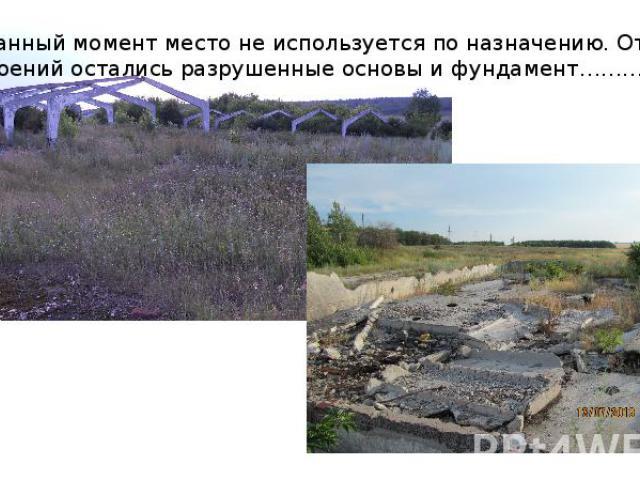 В данный момент место не используется по назначению. От строений остались разрушенные основы и фундамент………