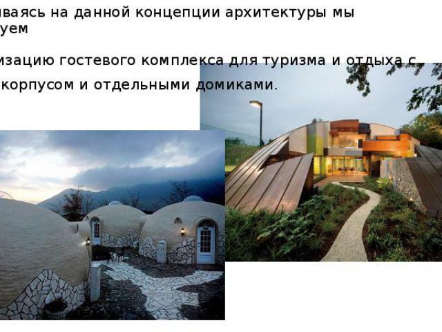Основываясь на данной концепции архитектуры мы планируем-Организацию гостевого комплекса для туризма и отдыха с общим корпусом и отдельными домиками.