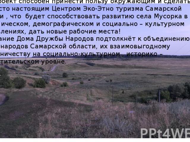 Наш проект способен принести пользу окружающим и сделать это место настоящим Центром Эко-Этно туризма Самарской области , что будет способствовать развитию села Мусорка в экономическом, демографическом и социально – культурном направлениях, дать нов…