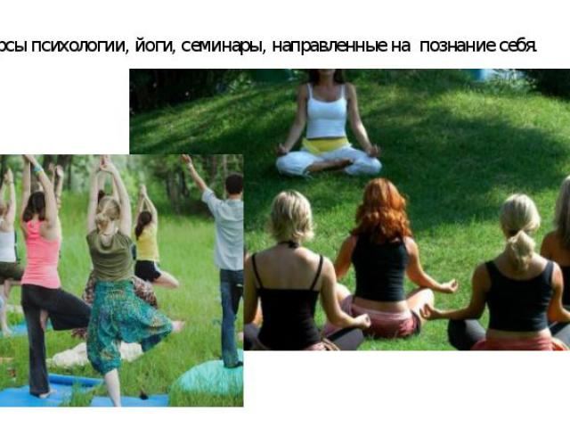 - Курсы психологии, йоги, семинары, направленные на познание себя.