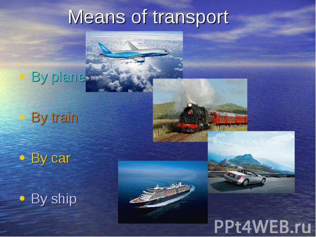 By plane By plane By train By car By ship