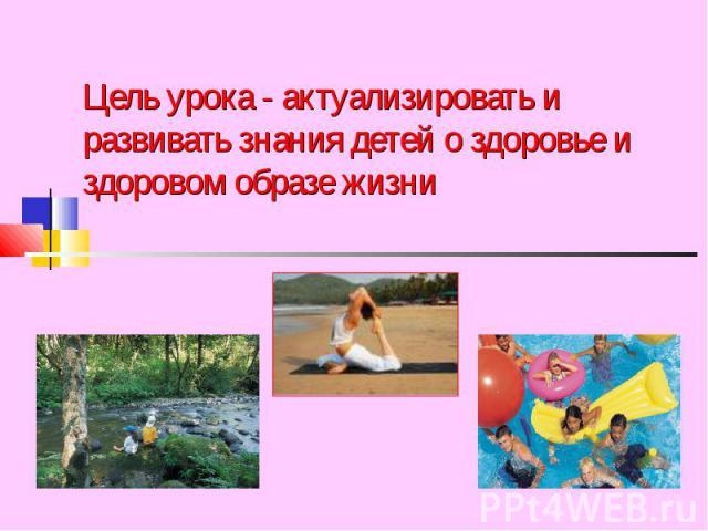 Цель урока - актуализировать и развивать знания детей о здоровье и здоровом образе жизни