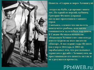 Повесть «Старик и море» Хемингуэй создал на Кубе, где прожил много лет. По одной