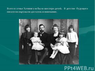 Всего в семье Хемингуэя было шестеро детей. В детстве будущего писателя окружали